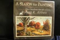 A Season for Painting: The Outdoor Art of Robert K. Abbett-SIGNED by Robert K. Abbett