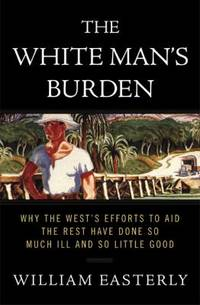 The White Man's Burden : Why the West's Efforts to Aid the Rest Have Done So Much Ill and So...