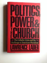 Politics, Power, and the Church   The Catholic Crisis and Its Challenge to American Pluralism