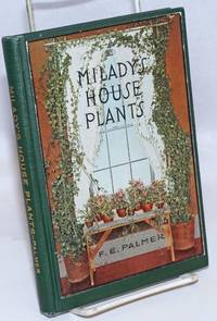 image of Milady's House Plants; The complete instructor and guide to success with flowers and plants in the home, including a remarkable chapter on the ideal sun parlor. Teaching illustrations specially posed by D.E. Palmer and photographed by George Oakes Stoddard. Many of the specimen house plants photographed by Nathan R. Graves