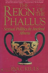 The Reign of the Phallus__Sexual Politics in Ancient Athens by  Eva C Keuls - Paperback - Paperback Octavo - 1985 - from San Francisco Book Company (SKU: 61780)