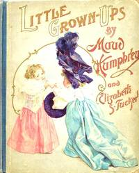 Little Grown-Ups: With Numerous Full-Page Colour-Plates after Paintings in  Water-Colours by Maud Humphrey and with Decorative Borders and Other  Designs together with New Stories and Verses by Elizabeth S. Tucker