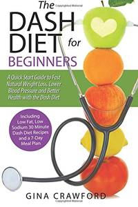 DASH Diet for Beginners: A DASH Diet QUICK START GUIDE to Fast Natural Weight Loss, Lower Blood...