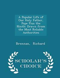 A Popular Life of Our Holy Father  Pope Pius the Ninth: Drawn from the Most Reliable Authorities   Scholar's Choice Edition