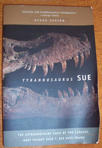 Tyrannosaurus Sue: The Extraordinary Saga of the Largest, Most Fought Over T. Rex Ever Found