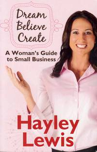 Dream Believe Create.  A Woman's Business Guide to Small Business