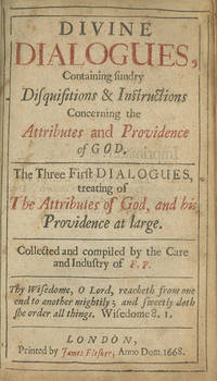 Divine Dialogues, Containing Sundry Disquisitions & Instructions Concerning the Attributes and Providence of God . . . Collected and Compiled by the Care and Industry of F. P.