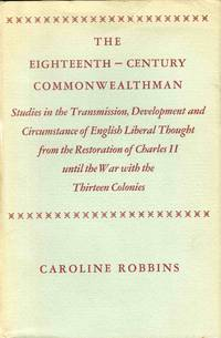 The Eighteenth Century Commonwealthman Studies In The Transmission, Development And Circumstance of English Liberal Thought from the Restoration of Charles II Until the War with The Thirteen Colonies