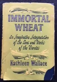 Immortal Wheat: A Personal Interpretation Mainly in Fictional Form of the Life and Works of the Brontes by Kathleen Wallace - Hardcover - 1951 - from The Wise Owl (SKU: 459)