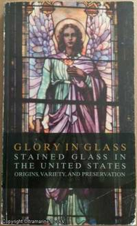 Glory in Glass: Stained Glass in The United States.: Origins, Variety, and Preservation
