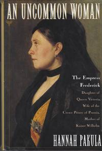 image of An Uncommon Woman: The Empress Frederick, Daughter of Queen Victoria, Wife of the Crown Prince of Prussia, Mother of Kaiser Eilhelm
