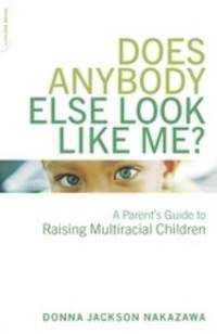 Does Anybody Else Look Like Me? : A Parent's Guide to Raising Multiracial Children