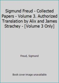 Sigmund Freud   Collected Papers   Volume 3. Authorized Translation by Alix and James Strachey   Volume 3 Only