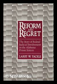 Reform and Regret : the Story of Federal Judicial Involvement in the Alabama Prison System /...