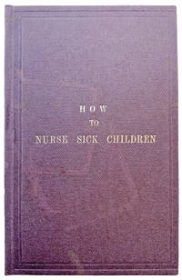 How to Nurse Sick Children; intended especially as a help to the nurses at the Hospital for Sick Children: but containing directions which may be found of service to all who have the charge of the young.