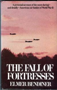 The Fall of Fortresses: A Personal Account of the Most Daring - and Deadly American Air Battles...