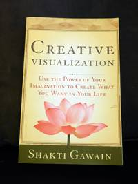 Creative Visualization: Use the Power of Your Imagination to Create What You Want in Your Life...