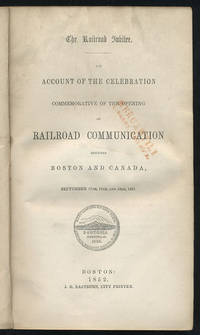 The railroad jubilee. An account of the celebration commemorative of the opening of railroad communication between Boston and Canada, September 17th, 18th, and 19th, 1851.
