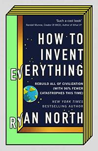 image of How to Invent Everything: Rebuild All of Civilization (with 96% fewer catastrophes this time)
