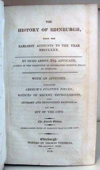 The History of Edinburgh, from the Earliest Accounts to the Year MDCCLXXX. With an Appendix Containing Creech's Fugitive Pieces; Notices of Recent Improvements; and Literary and Benevolent Societies, &c. and the Set of the City. Embellished with an Elegant Plan of the City