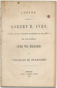 Letter Addressed to Robert H. Ives, in Reply to his Published Statements in Relation to the Case in Equity Ives vs. Hazard