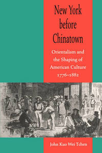 New York before Chinatown: Orientalism and the Shaping of American Culture  1776 1882