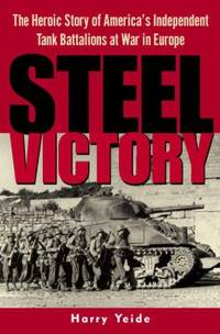 Steel Victory : The Heroic Story of America's Independent Tank Battalions at War in Europe