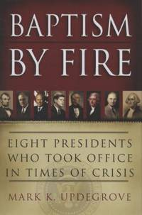 Baptism by Fire : Eight Presidents Who Took Office in Times of Crisis