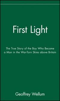First Light : The True Story of the Boy Who Became a Man in the War-Torn Skies above Britain