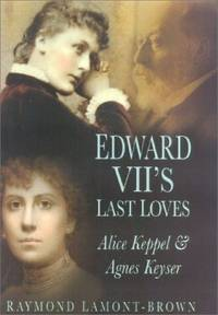 Edward VII's Last Loves: Alice Keppel and Agnes Keyser