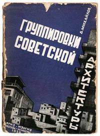 1932. MIKHAILOV, Aleksey. Gruppirovki Sovetskoy Arkhitektury (Groups of Soviet Architecture). 134 pp...