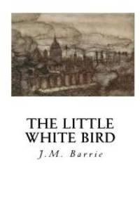 The Little White Bird: Or Adventures in Kensington Gardens by J.M. Barrie - 2016-06-08