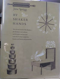 By Shaker Hands:  The Art and the World of the Shakers - the Furniture and  Artifacts, and the Spirit and Precepts Embodied in Their Simplicity,  Beauty, and Functional Practicality