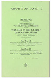 Abortion - Part 1. Hearings Before the Subcommittee on Constitutional Emendments of the Committee on the Judiciary, United States Senate [...] on S.J. Res. 119, proposing an amendment to the constitution of the united states for the protection of unborn children and other persons and S.J. Res. 130 proposing an amendment to the constitution of the united states guaranteeing the right of life to the unborn, the ill, the aged, or the incapacitated