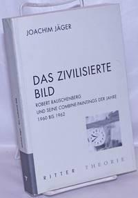 image of Das Zivilisierte Bild: Robert Rauschenberg und Seine Combine-Paintings der Jahre 1960 bis 1962