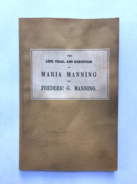 The Life, Trial, and Execution of MARIA MANNING and FREDERICK G. MANNING for the Barbarous Murder...