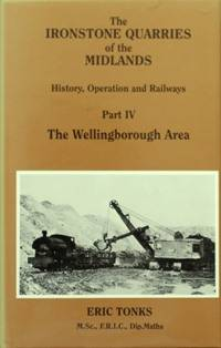 THE IRONSTONE QUARRIES OF THE MIDLANDS - HISTORY, OPERATION AND RAILWAYS Part IV - THE WELLINGBOROUGH AREA by TONKS E S - 1990