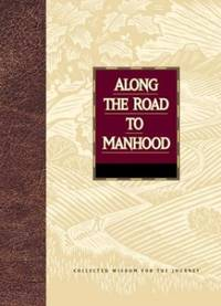 Along the Road to Manhood: Collected Wisdom for the Journey Collected Wisdom for the Journey Series