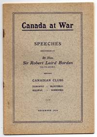 Canada at War: Speeches delivered by Rt. Hon. Sir Robert Laird Borden Before Canadian Clubs