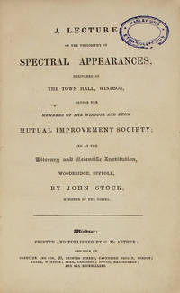 A LECTURE ON THE PHILOSOPHY OF SPECTRAL APPEARANCES, DELIVERED AT THE TOWN HALL, WINDSOR, BEFORE THE MEMBERS OF THE WINDSOR AND ETON MUTUAL IMPROVEMENT SOCIETY; AND AT THE LITERARY AND SCIENTIFIC INSTITUTION, WOODBRIDGE, SUFFOLK