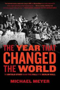 The Year that Changed the World : The Untold Story Behind the Fall of the Berlin Wall