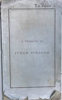 A TRIBUTE TO JUDGE SPRAGUE. Remarks of Richard H. Dana, Dr., Esq., at a Dinner Given to the Officers of the