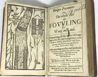 Hungers Prevention: Or, The Whole Art of Fowling by Water and Land Containing all the Secrets belonging to that Art, and brought into a true Forme or Method, by which the most Ignorant may know how to take any king of Fowle, either by Land or Water. Also, exceeding neccessary and profitable for all such as travell by Sea