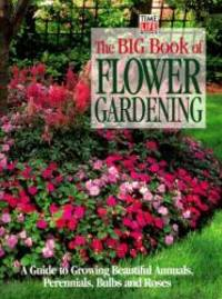 image of The Big Book of Flower Gardening: A Guide to Growing Beautiful Annuals, Perennials, Bulbs, and Roses