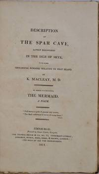 DESCRIPTION OF THE SPAR CAVE, Lately Discovered in the Isle of Skye, with some Geological Remarks Relative to that Island. To which is Subjoined, The Mermaid, A Poem. Inscribed by the author.