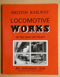 British Railway Locomotive Works in the Days of Steam. An Enthusiasts View.