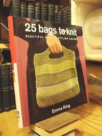 25 Bags to Knit: Beautiful Bags in Stylish Colors by King, Emma - 2004