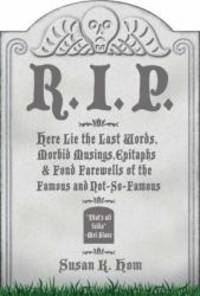 R.I.P.: Here Lie the Last Words, Morbid Musings, Epitaphs & Fond Farewells of the Famous and...