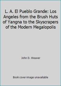 L. A. El Pueblo Grande: Los Angeles from the Brush Huts of Yangna to the Skyscrapers of the...