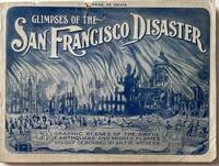 Glimpses of the San Francisco Disaster Graphically Depicting the Great California Cataclysm and Fire. Original Photographs of the World's Greatest Conflagration, Portraying the Awful Convulsion of Nature, Which Spread Consternation and Death Along the Golden Sands of the Land of Promise. Startling, Realistic Views of the Terrible Catastrophe. Characteristic Pictures of the Horrible Storm of Fire and Flame—Fleeing Refugees—Falling Skyscrapers—Government Troops—Dynamiting Squads at Work—Improvised Homes in the Streets and Parks, and Many Other Fascinating Scenes Authentically Reproduced, including Napa, San Jose, Santa Rosa, Palo Alto and The Destruction of the Leland Stanford, Jr. University—The Pride of the West.; Cover title: Glimpses of the San Francisco Disaster, Graphic Scenes of the Awful Earthquake and Mighty Flames Vividly Described by an Eye-Witness